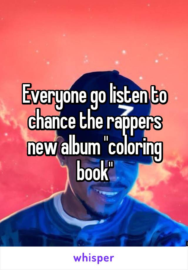 """Everyone go listen to chance the rappers new album """"coloring book"""""""