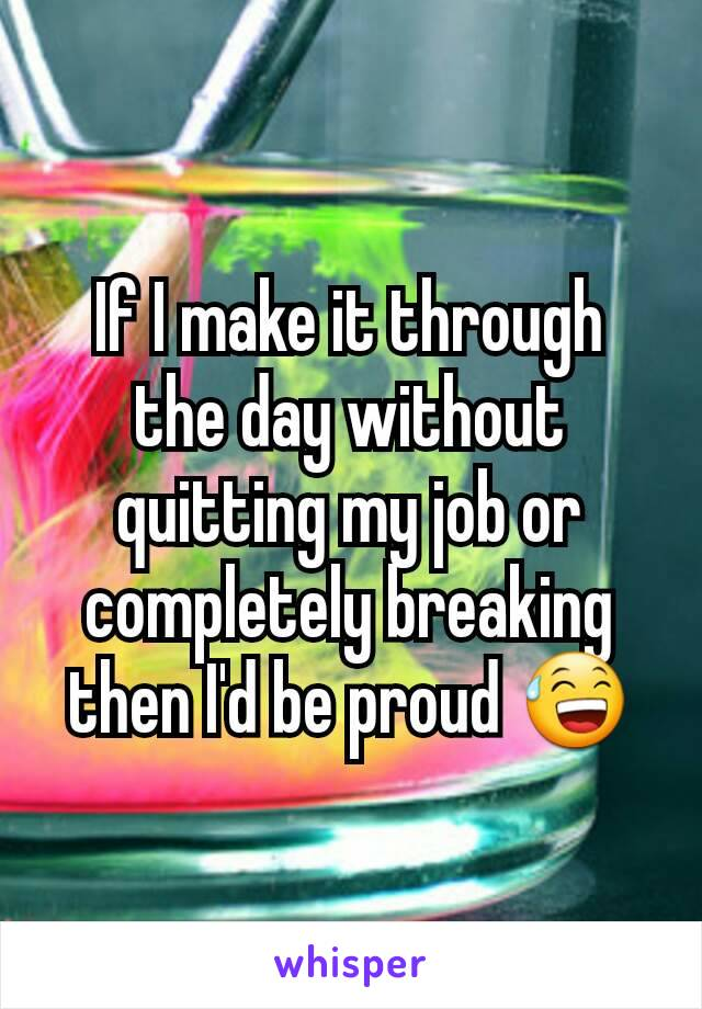 If I make it through the day without quitting my job or completely breaking then I'd be proud 😅