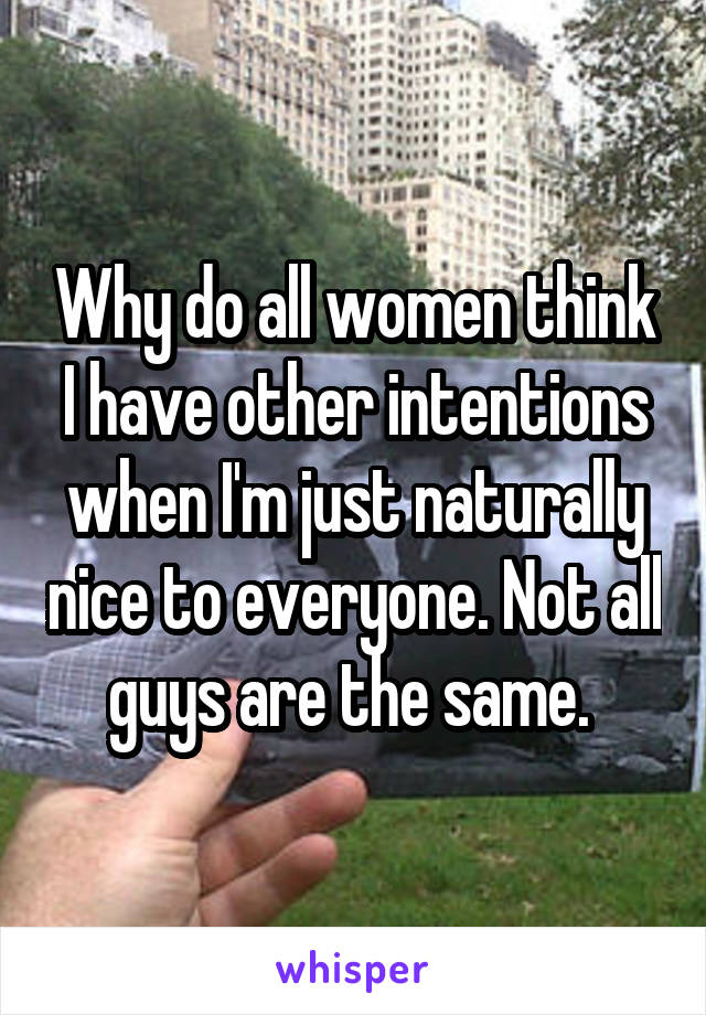 Why do all women think I have other intentions when I'm just naturally nice to everyone. Not all guys are the same.