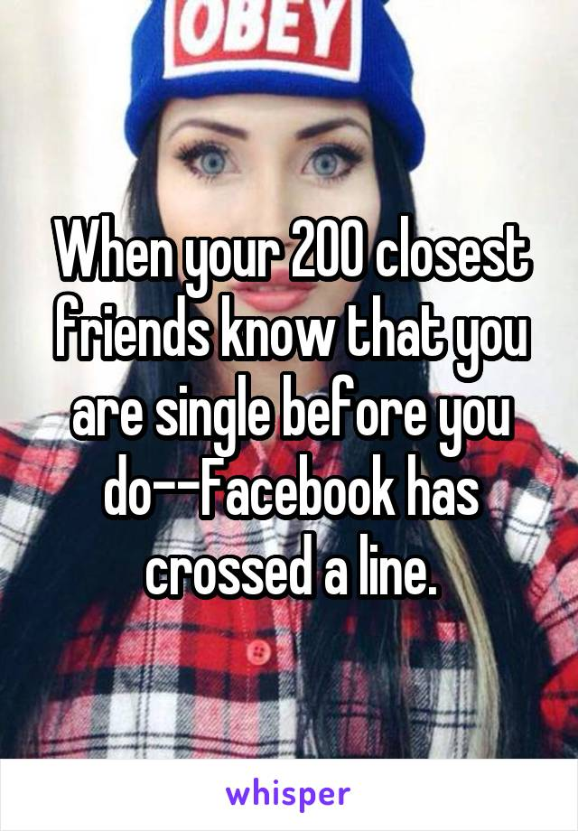 When your 200 closest friends know that you are single before you do--Facebook has crossed a line.