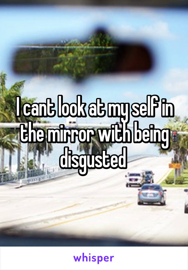 I cant look at my self in the mirror with being disgusted