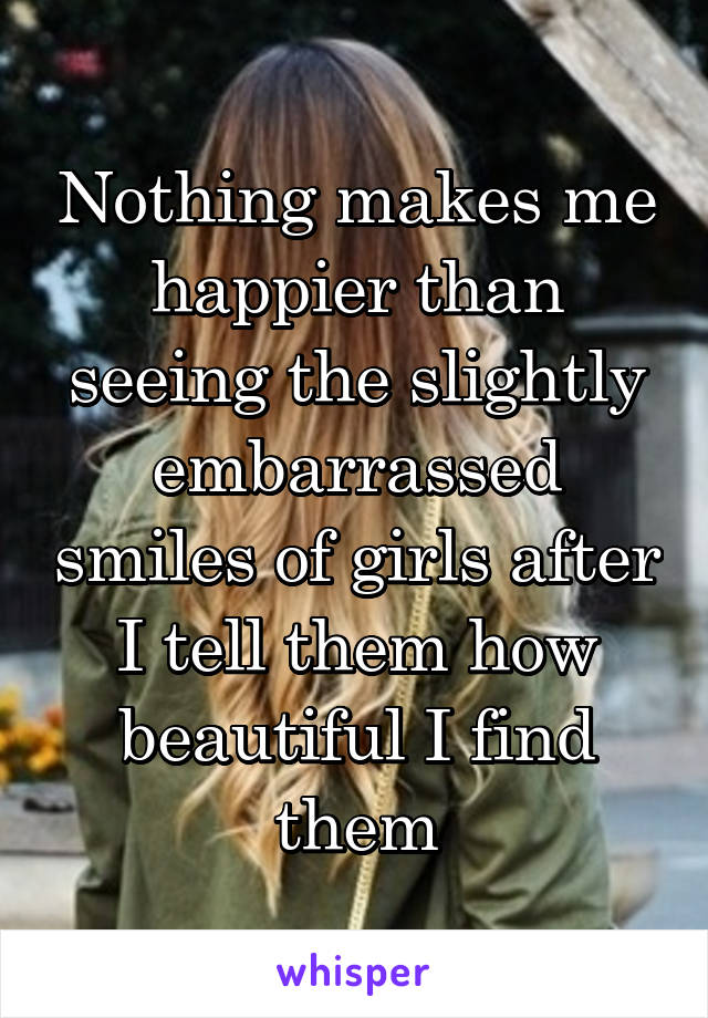 Nothing makes me happier than seeing the slightly embarrassed smiles of girls after I tell them how beautiful I find them