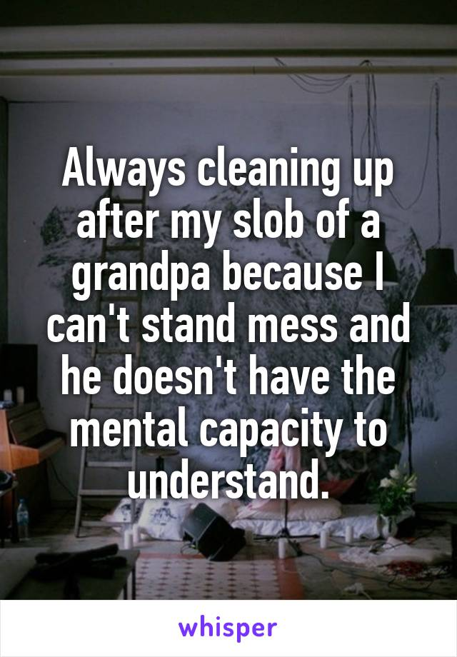 Always cleaning up after my slob of a grandpa because I can't stand mess and he doesn't have the mental capacity to understand.