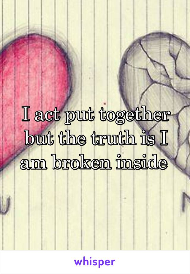 I act put together but the truth is I am broken inside
