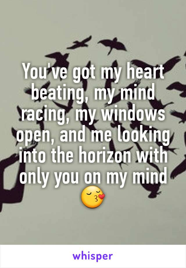 You've got my heart beating, my mind racing, my windows open, and me looking into the horizon with only you on my mind 😚