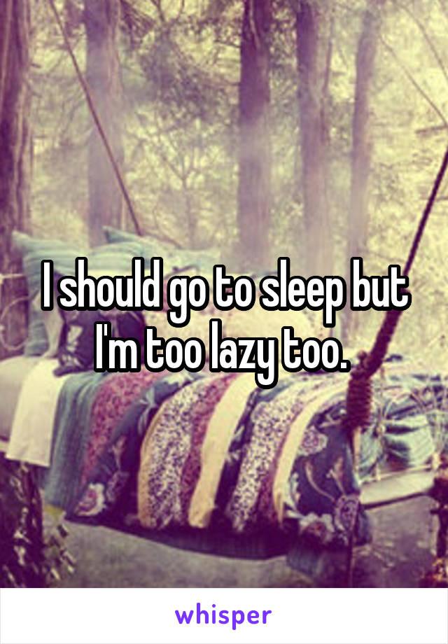 I should go to sleep but I'm too lazy too.