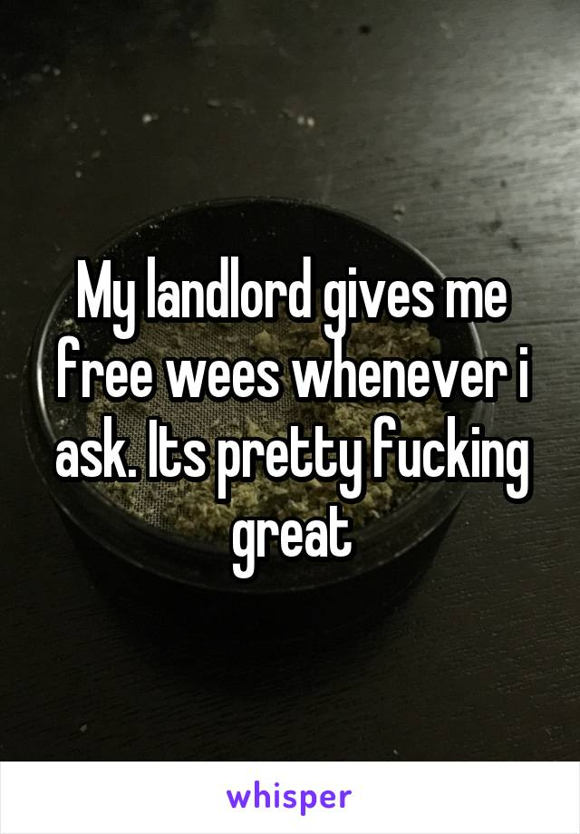 My landlord gives me free wees whenever i ask. Its pretty fucking great
