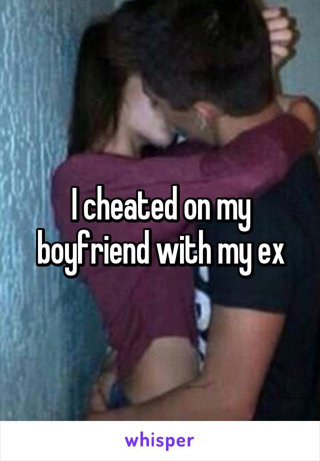 I cheated on my boyfriend with my ex