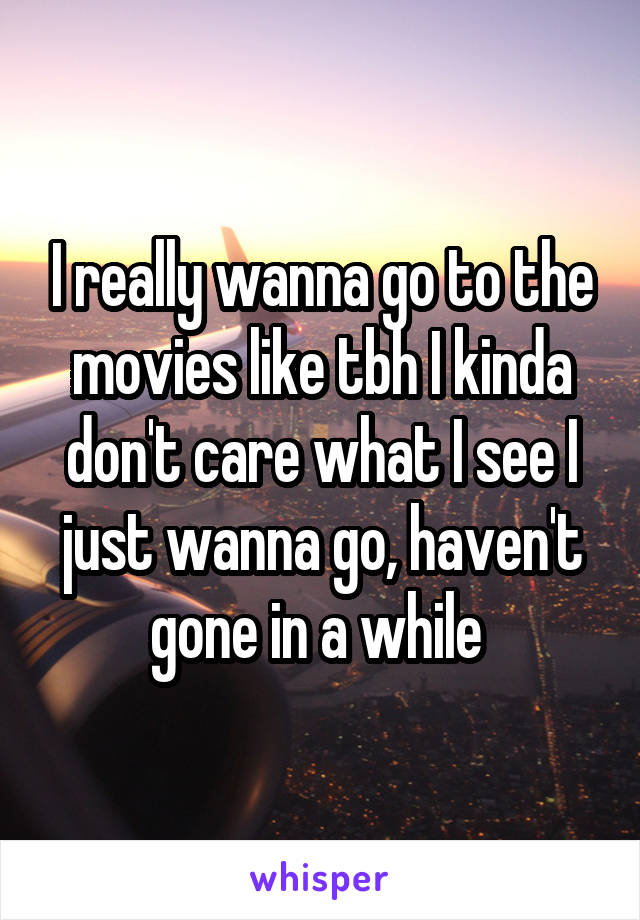 I really wanna go to the movies like tbh I kinda don't care what I see I just wanna go, haven't gone in a while