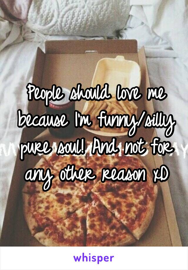 People should love me because I'm funny/silly pure soul! And not for any other reason xD