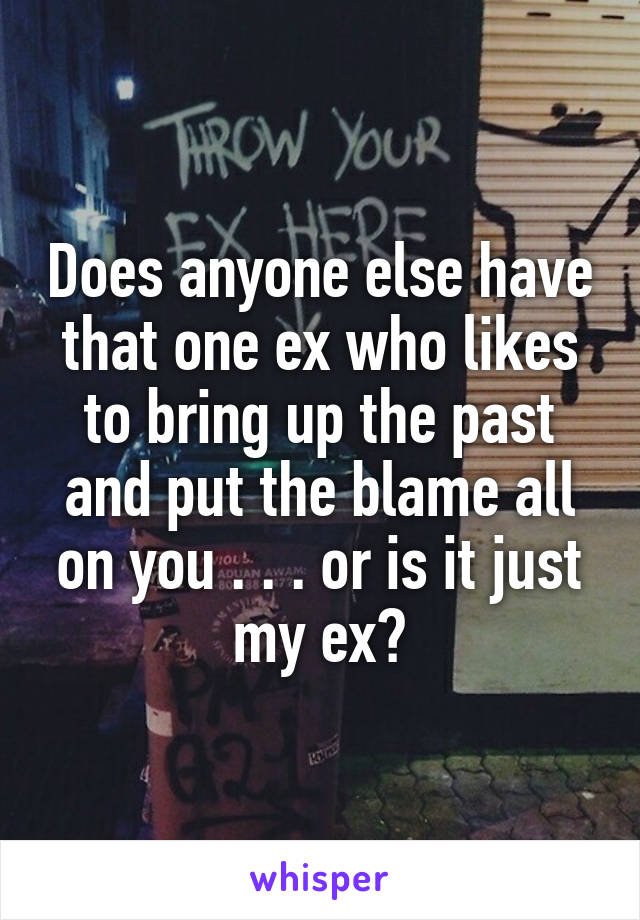 Does anyone else have that one ex who likes to bring up the past and put the blame all on you . . . or is it just my ex?