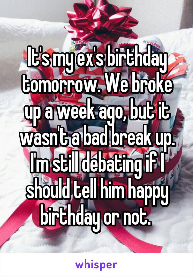 It's my ex's birthday tomorrow. We broke up a week ago, but it wasn't a bad break up. I'm still debating if I should tell him happy birthday or not.