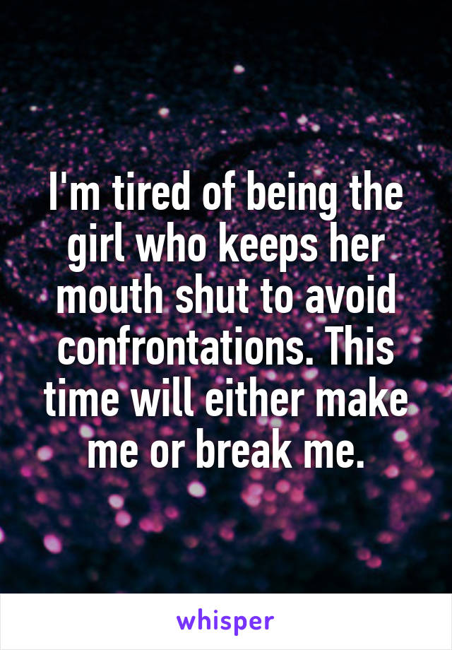I'm tired of being the girl who keeps her mouth shut to avoid confrontations. This time will either make me or break me.