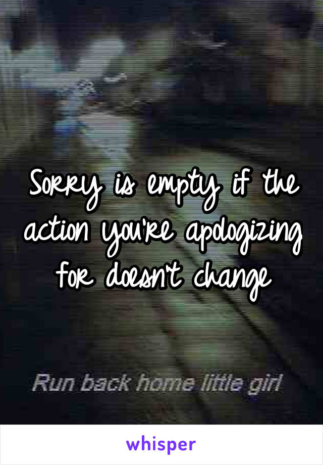 Sorry is empty if the action you're apologizing for doesn't change