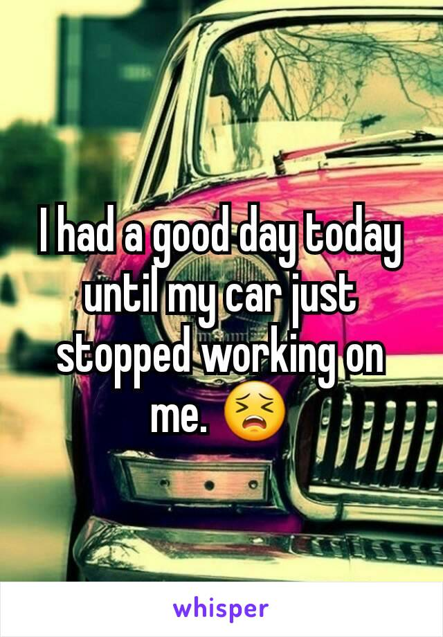 I had a good day today until my car just stopped working on me. 😣