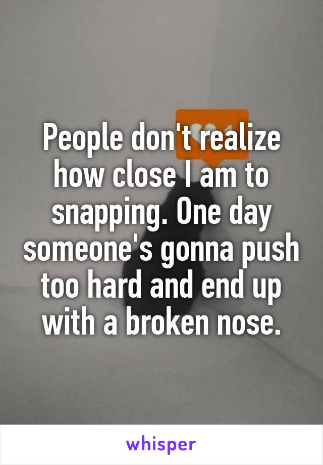 People don't realize how close I am to snapping. One day someone's gonna push too hard and end up with a broken nose.