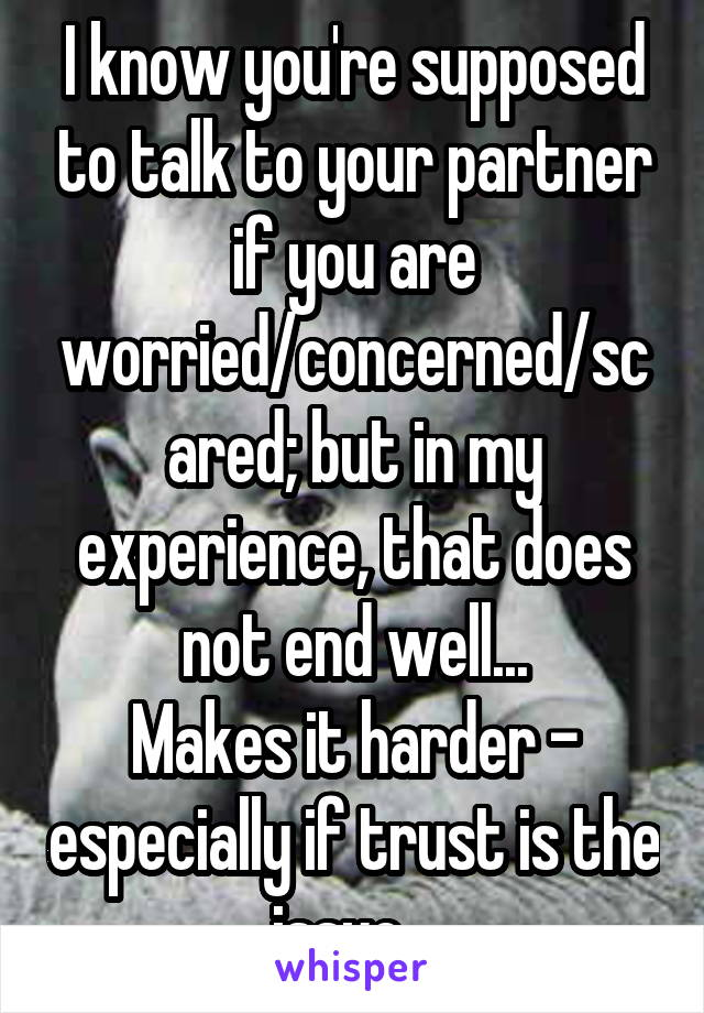 I know you're supposed to talk to your partner if you are worried/concerned/scared; but in my experience, that does not end well... Makes it harder - especially if trust is the issue...