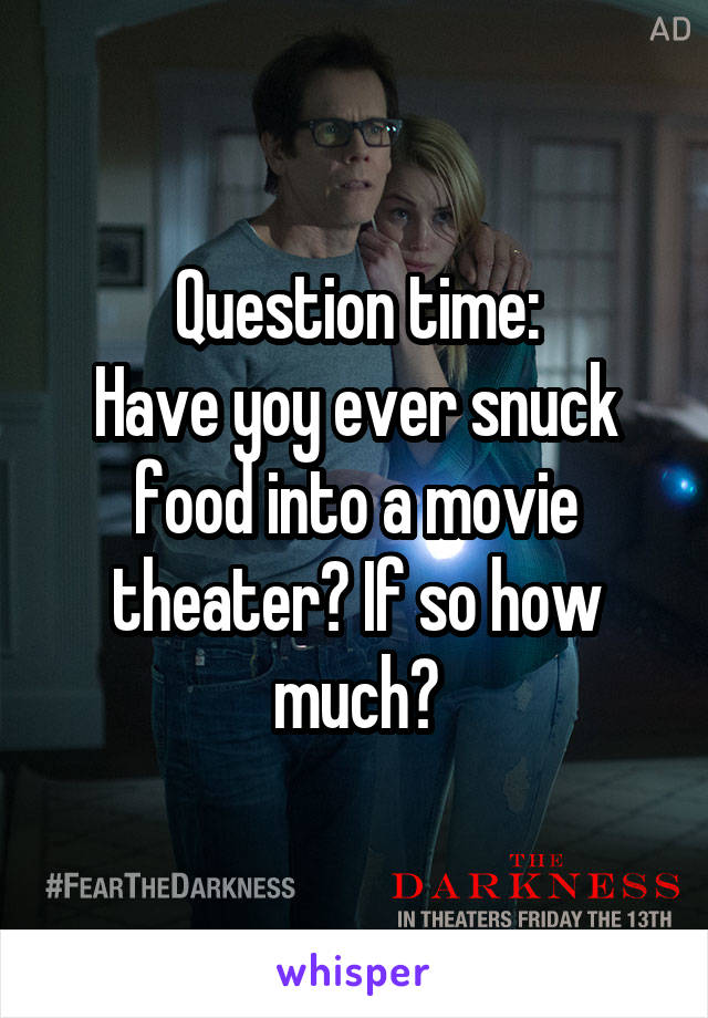 Question time: Have yoy ever snuck food into a movie theater? If so how much?