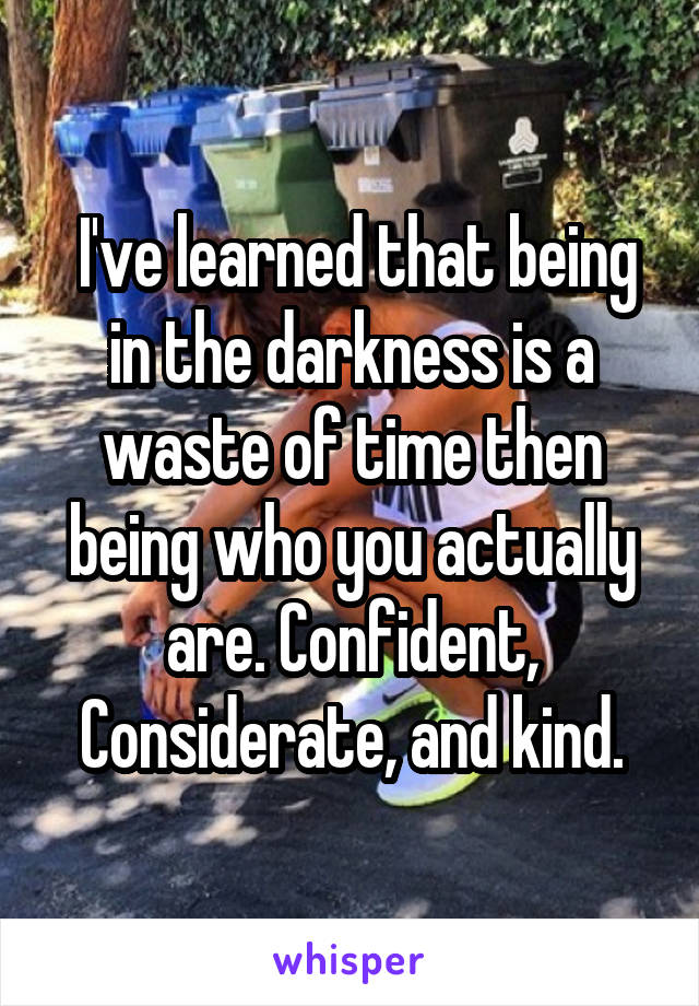 I've learned that being in the darkness is a waste of time then being who you actually are. Confident, Considerate, and kind.