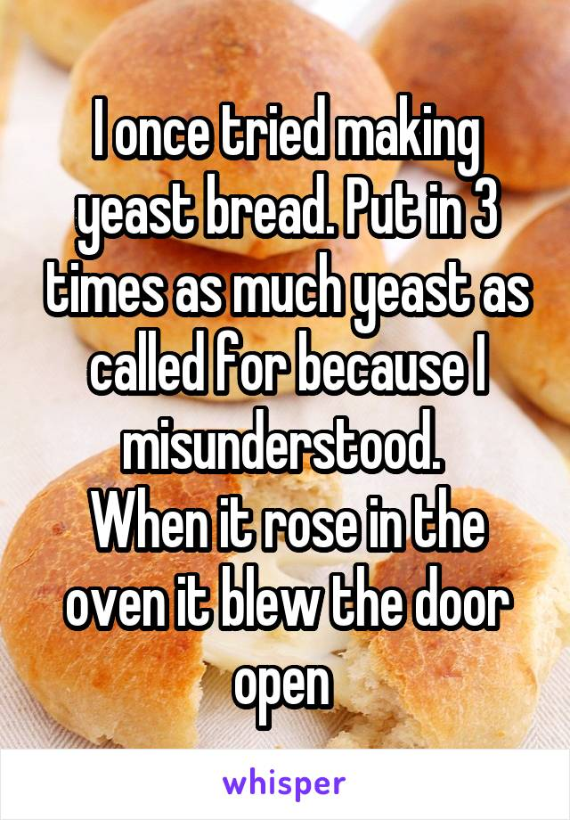 I once tried making yeast bread. Put in 3 times as much yeast as called for because I misunderstood.  When it rose in the oven it blew the door open