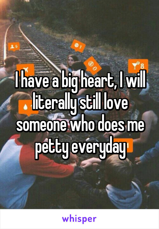 I have a big heart, I will literally still love someone who does me petty everyday