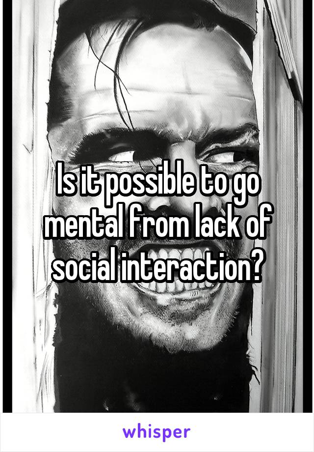 Is it possible to go mental from lack of social interaction?