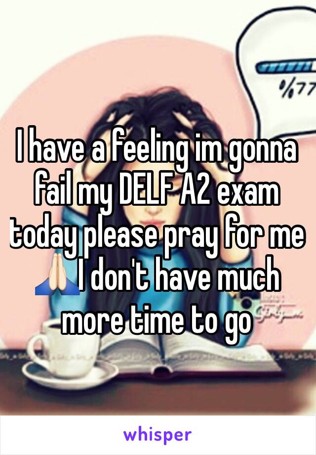 I have a feeling im gonna fail my DELF A2 exam today please pray for me 🙏🏻I don't have much more time to go