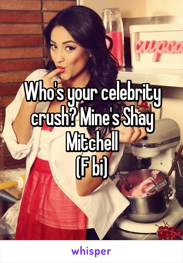 Who's your celebrity crush? Mine's Shay Mitchell (F bi)