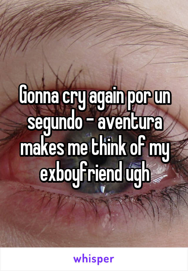 Gonna cry again por un segundo - aventura makes me think of my exboyfriend ugh