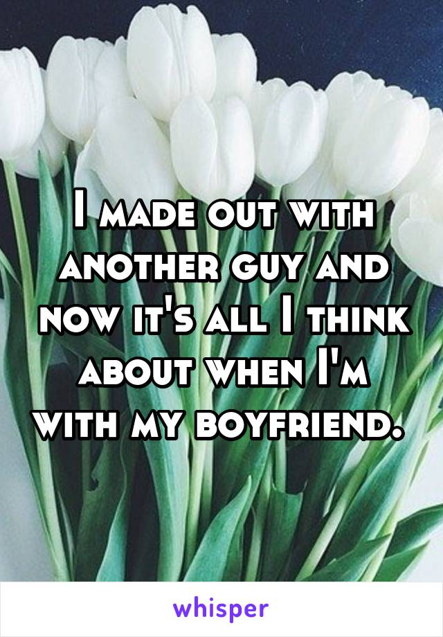 I made out with another guy and now it's all I think about when I'm with my boyfriend.