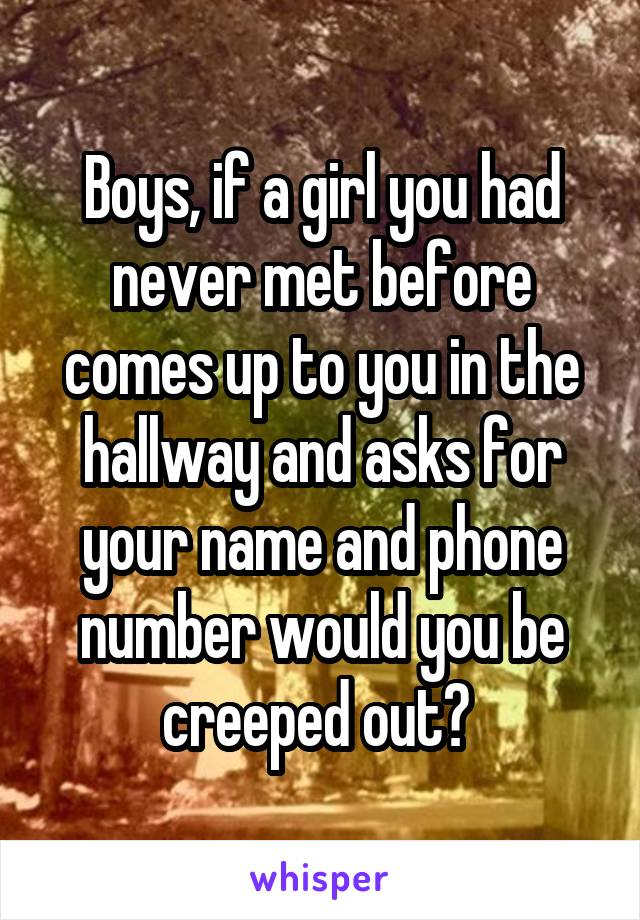 Boys, if a girl you had never met before comes up to you in the hallway and asks for your name and phone number would you be creeped out?