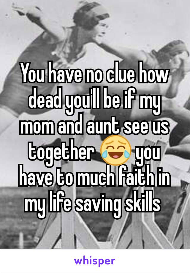 You have no clue how dead you'll be if my mom and aunt see us together 😂 you have to much faith in my life saving skills