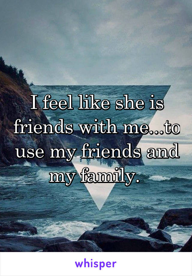 I feel like she is friends with me...to use my friends and my family.