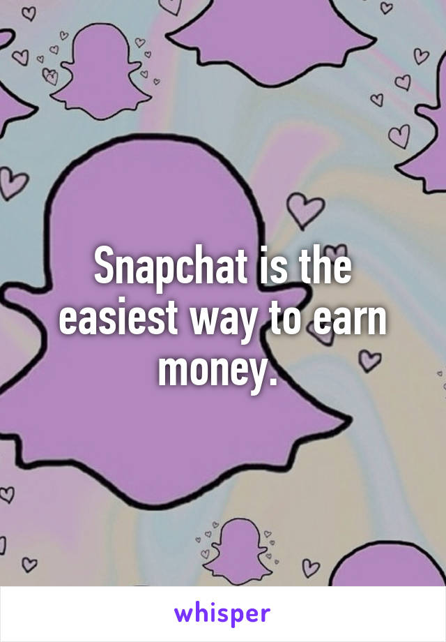 Snapchat is the easiest way to earn money.