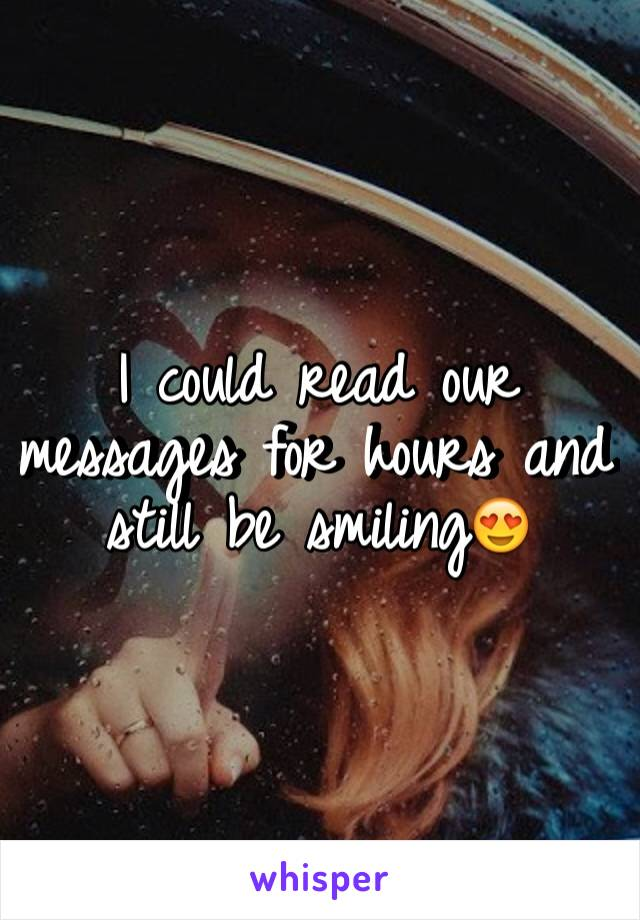 I could read our messages for hours and still be smiling😍