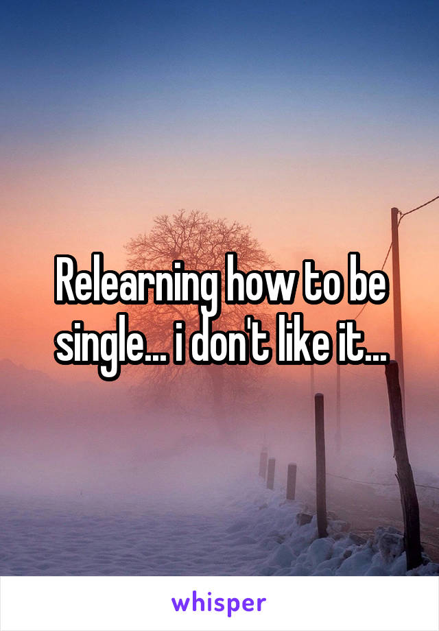 Relearning how to be single... i don't like it...