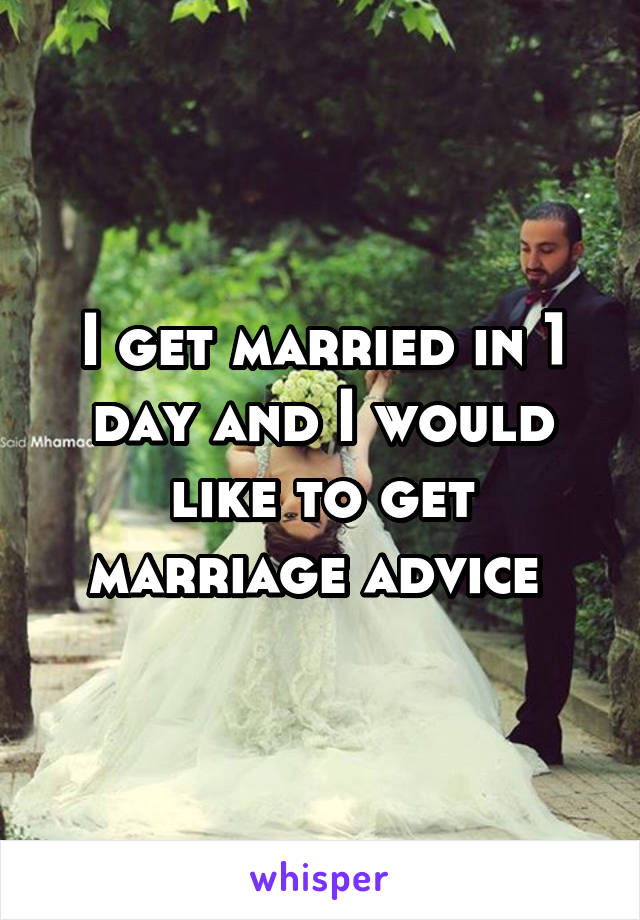 I get married in 1 day and I would like to get marriage advice