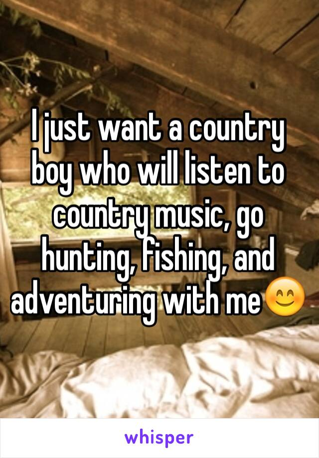 I just want a country boy who will listen to country music, go hunting, fishing, and adventuring with me😊
