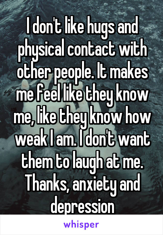 I don't like hugs and physical contact with other people. It makes me feel like they know me, like they know how weak I am. I don't want them to laugh at me. Thanks, anxiety and depression