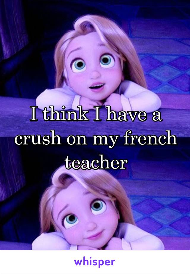 I think I have a crush on my french teacher