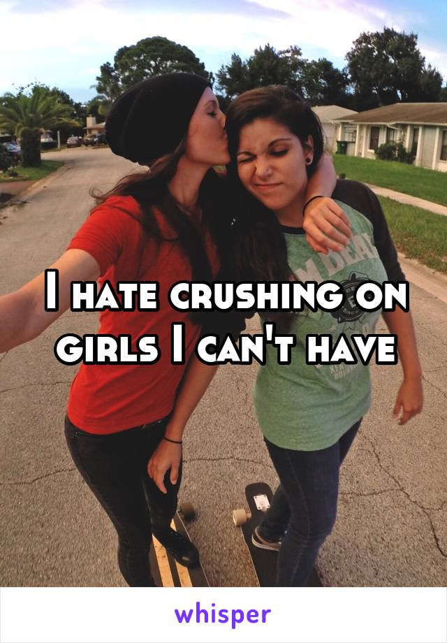 I hate crushing on girls I can't have