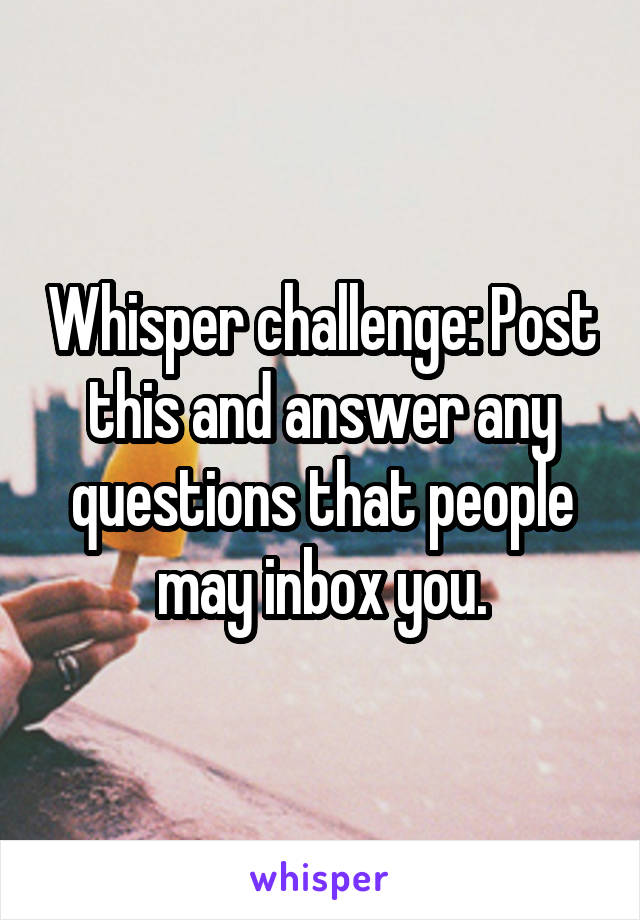 Whisper challenge: Post this and answer any questions that people may inbox you.