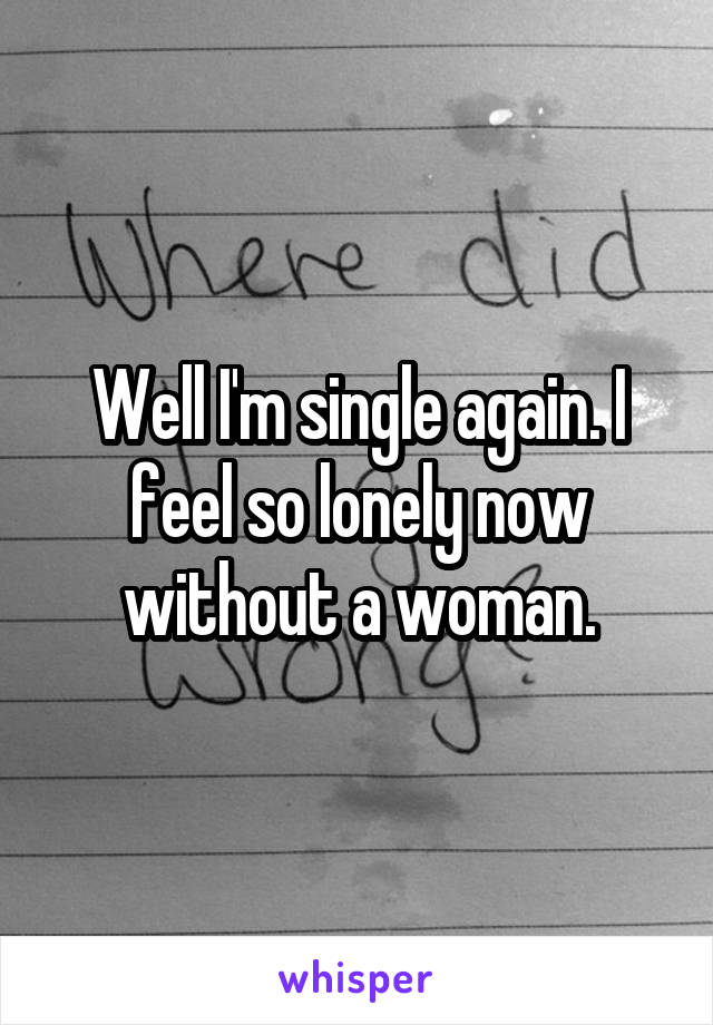 Well I'm single again. I feel so lonely now without a woman.