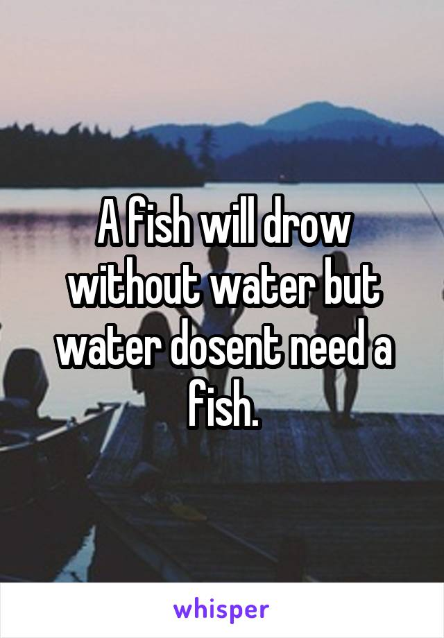 A fish will drow without water but water dosent need a fish.