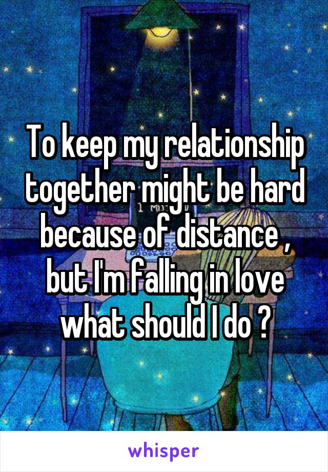 To keep my relationship together might be hard because of distance , but I'm falling in love what should I do ?