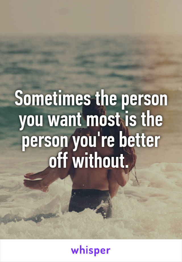 Sometimes the person you want most is the person you're better off without.