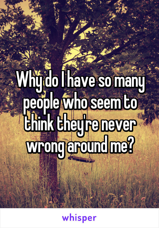 Why do I have so many people who seem to think they're never wrong around me?