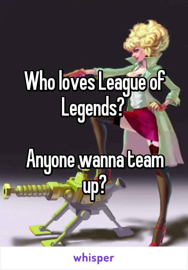 Who loves League of Legends?   Anyone wanna team up?
