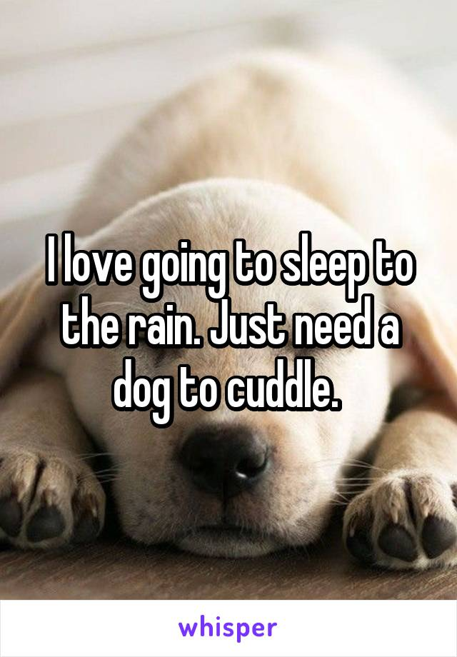 I love going to sleep to the rain. Just need a dog to cuddle.