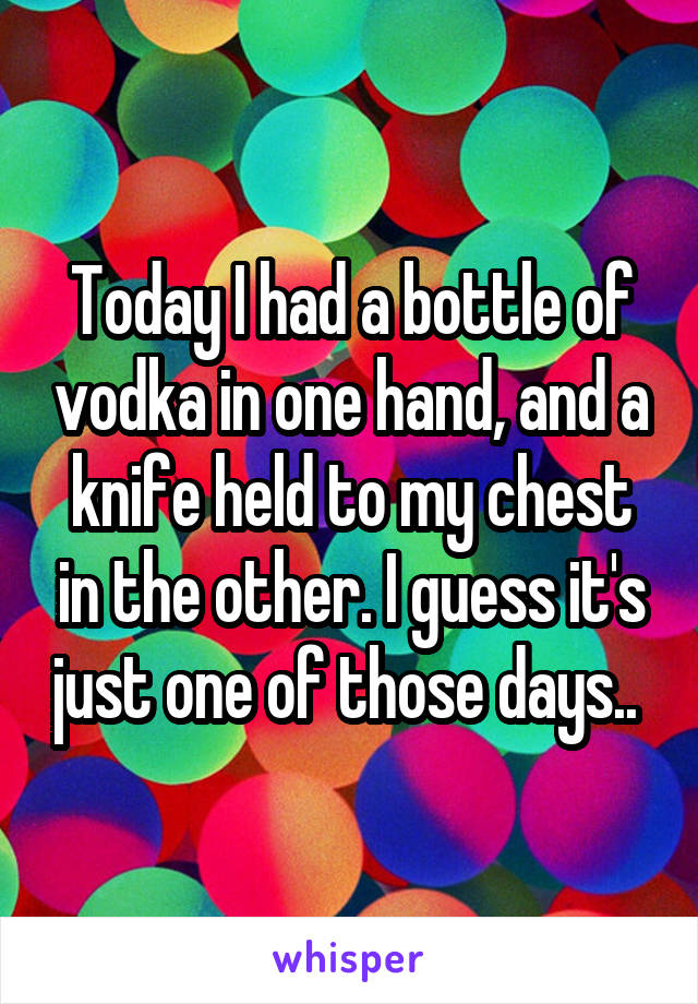 Today I had a bottle of vodka in one hand, and a knife held to my chest in the other. I guess it's just one of those days..